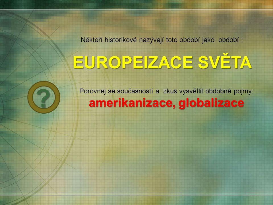 Někteří historikové nazývají toto období jako období : EUROPEIZACE SVĚTA amerikanizace, globalizace Porovnej se současností a zkus vysvětlit obdobné p