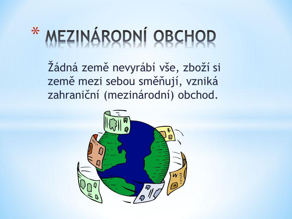 Žádná země nevyrábí vše, zboží si země mezi sebou směňují, vzniká zahraniční (mezinárodní) obchod.