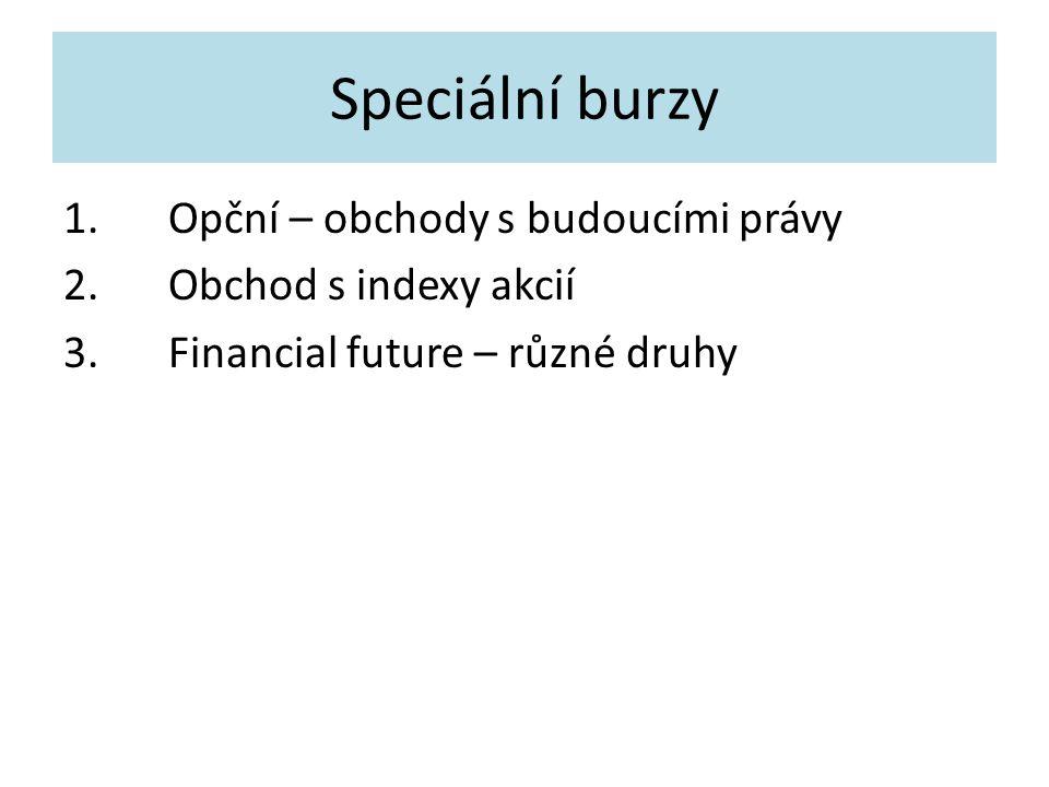 Speciální burzy 1.Opční – obchody s budoucími právy 2.Obchod s indexy akcií 3.Financial future – různé druhy