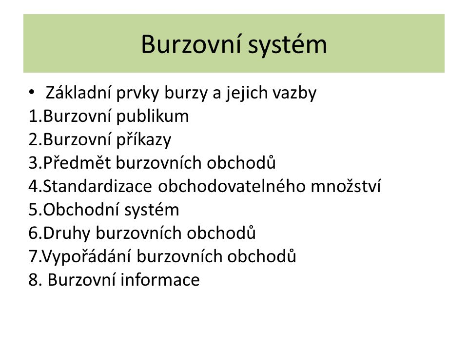 Burzovní systém Základní prvky burzy a jejich vazby 1.Burzovní publikum 2.Burzovní příkazy 3.Předmět burzovních obchodů 4.Standardizace obchodovatelné