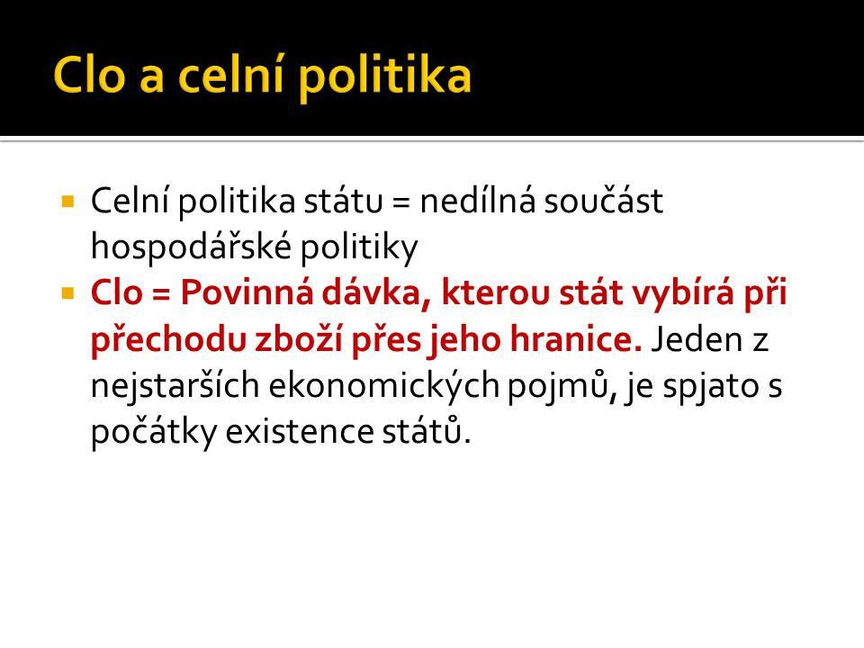  Celní politika státu = nedílná součást hospodářské politiky  Clo = Povinná dávka, kterou stát vybírá při přechodu zboží přes jeho hranice. Jeden z