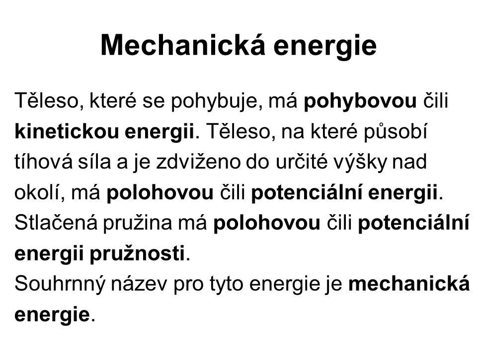 Mechanická energie Těleso, které se pohybuje, má pohybovou čili kinetickou energii. Těleso, na které působí tíhová síla a je zdviženo do určité výšky