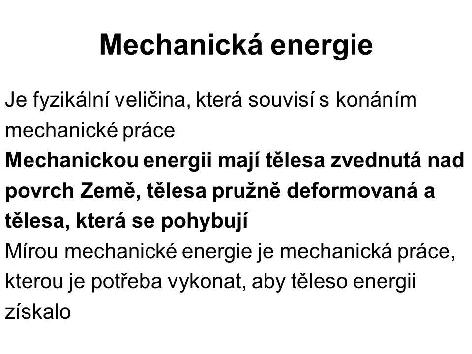 Mechanická energie Je fyzikální veličina, která souvisí s konáním mechanické práce Mechanickou energii mají tělesa zvednutá nad povrch Země, tělesa pr