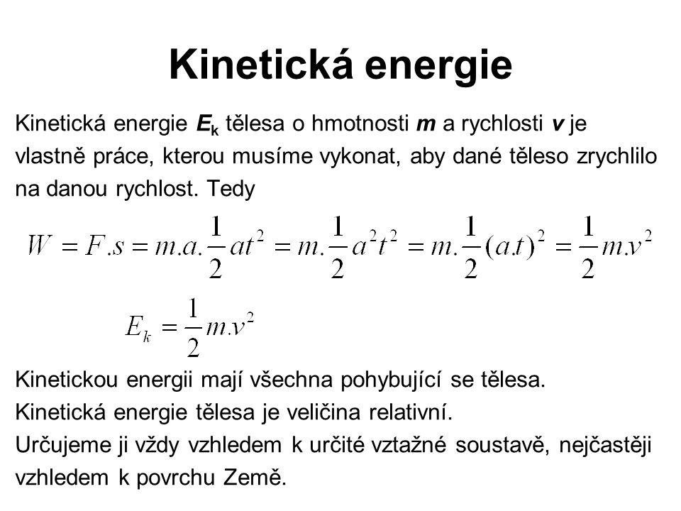 Kinetická energie Kinetická energie E k tělesa o hmotnosti m a rychlosti v je vlastně práce, kterou musíme vykonat, aby dané těleso zrychlilo na danou