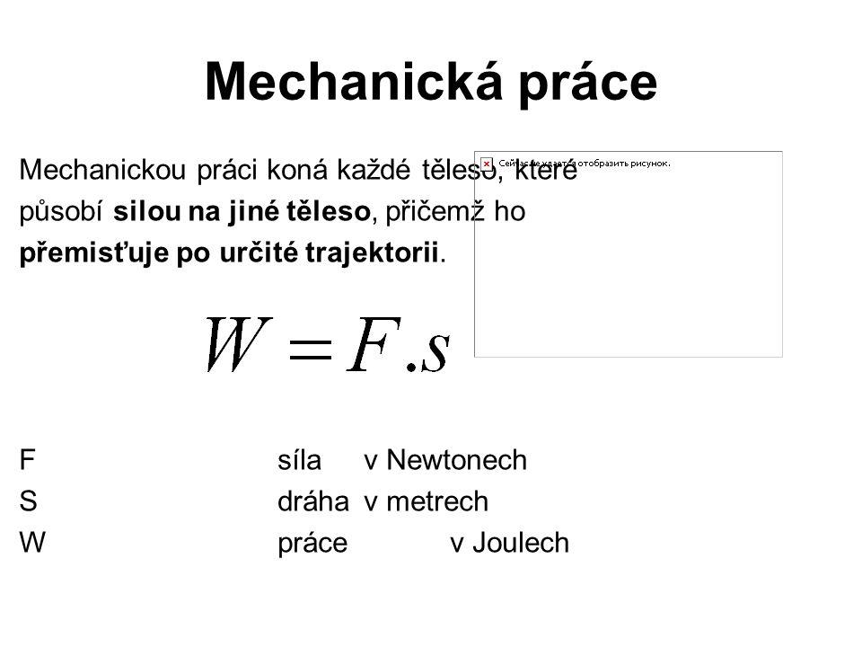 Mechanická práce Mechanickou práci koná každé těleso, které působí silou na jiné těleso, přičemž ho přemisťuje po určité trajektorii. Fsílav Newtonech