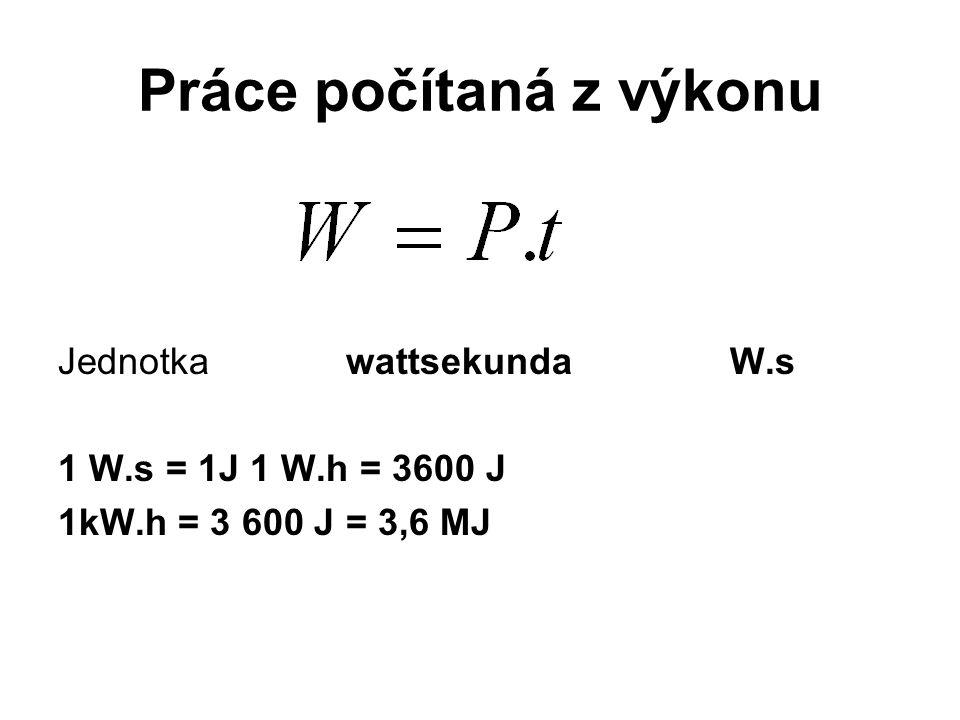 Práce počítaná z výkonu JednotkawattsekundaW.s 1 W.s = 1J1 W.h = 3600 J 1kW.h = 3 600 J = 3,6 MJ
