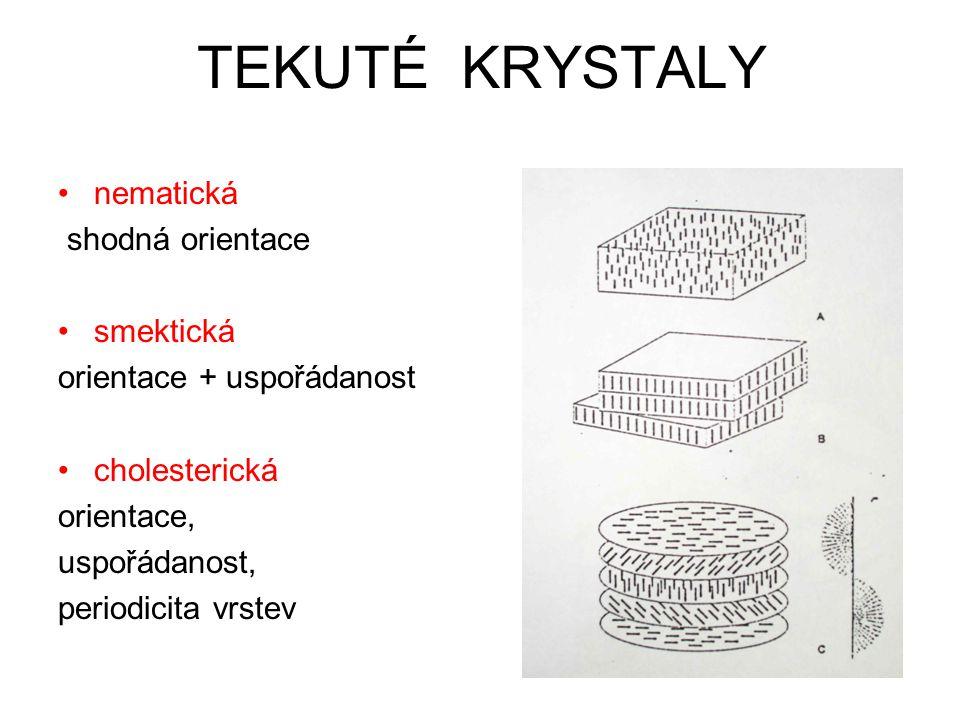 TEKUTÉ KRYSTALY nematická shodná orientace smektická orientace + uspořádanost cholesterická orientace, uspořádanost, periodicita vrstev