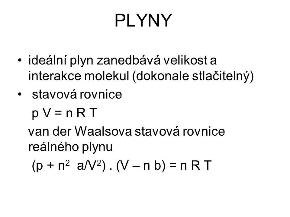 PLYNY ideální plyn zanedbává velikost a interakce molekul (dokonale stlačitelný) stavová rovnice p V = n R T van der Waalsova stavová rovnice reálného