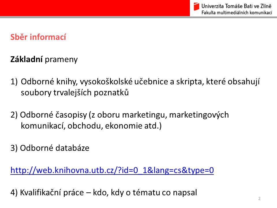 2 Sběr informací Základní prameny 1)Odborné knihy, vysokoškolské učebnice a skripta, které obsahují soubory trvalejších poznatků 2) Odborné časopisy (z oboru marketingu, marketingových komunikací, obchodu, ekonomie atd.) 3) Odborné databáze http://web.knihovna.utb.cz/?id=0_1&lang=cs&type=0 4) Kvalifikační práce – kdo, kdy o tématu co napsal
