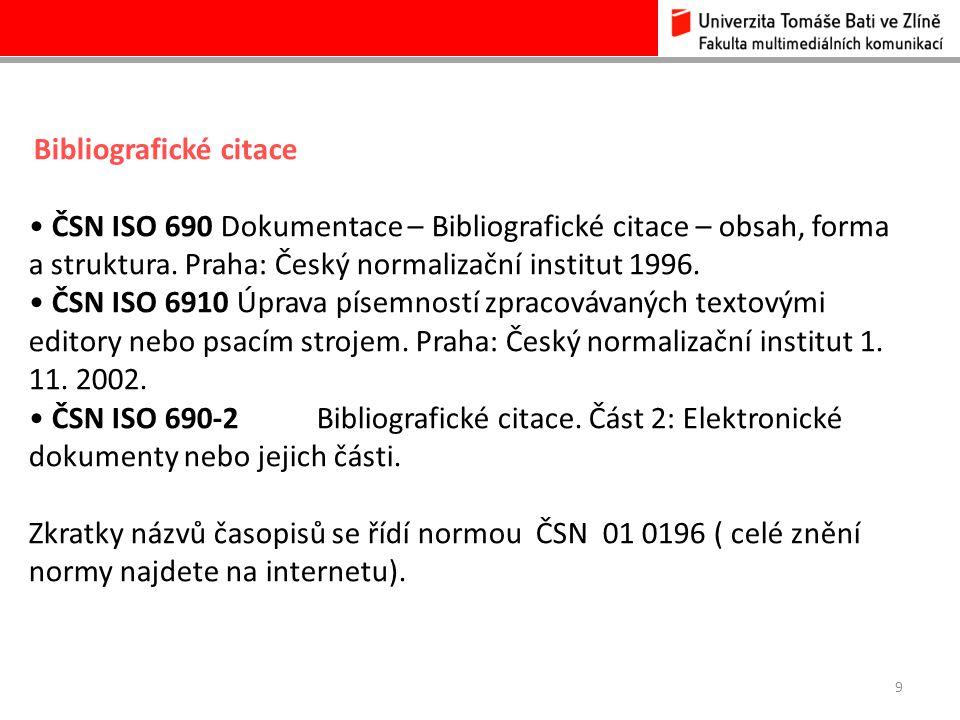 9 Bibliografické citace ČSN ISO 690 Dokumentace – Bibliografické citace – obsah, forma a struktura. Praha: Český normalizační institut 1996. ČSN ISO 6