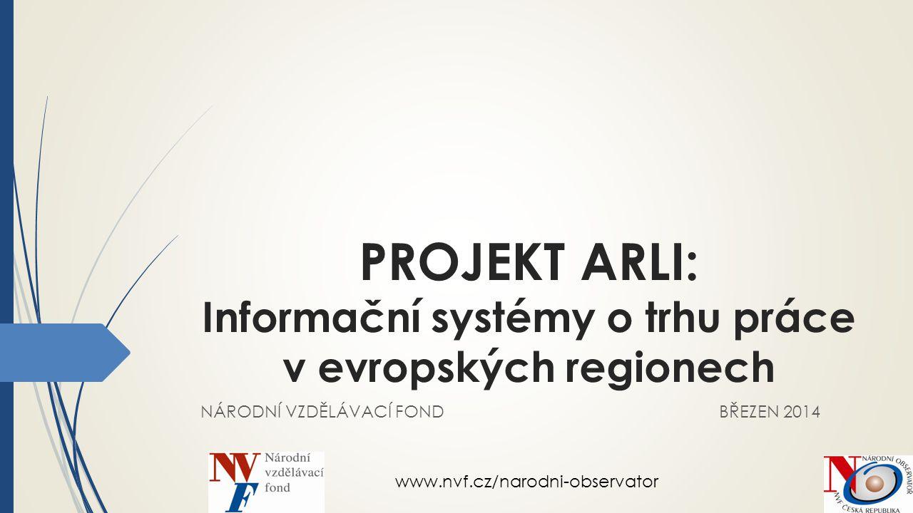 PROJEKT ARLI: Informační systémy o trhu práce v evropských regionech NÁRODNÍ VZDĚLÁVACÍ FOND BŘEZEN 2014 www.nvf.cz/narodni-observator