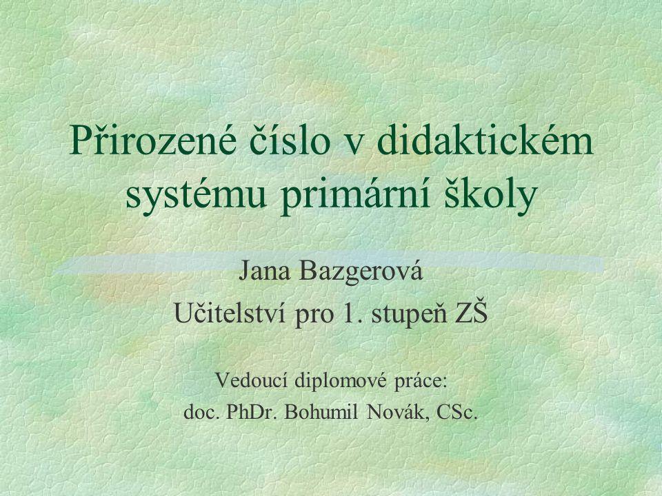 Přirozené číslo v didaktickém systému primární školy Jana Bazgerová Učitelství pro 1. stupeň ZŠ Vedoucí diplomové práce: doc. PhDr. Bohumil Novák, CSc