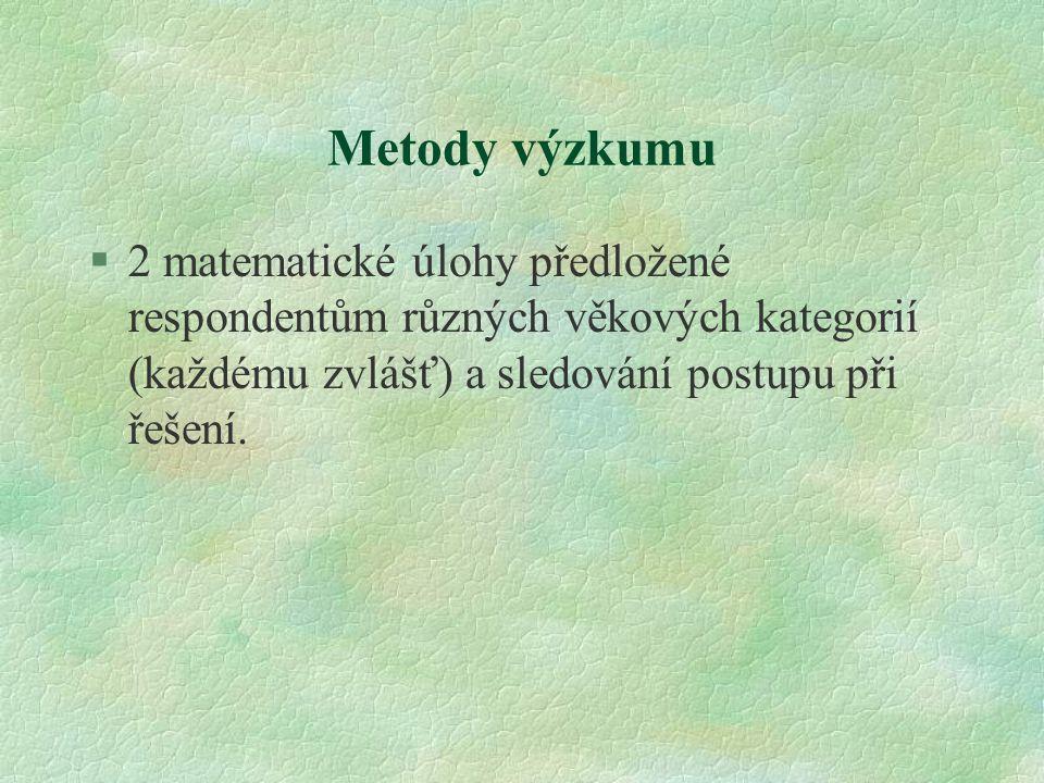 Metody výzkumu §2 matematické úlohy předložené respondentům různých věkových kategorií (každému zvlášť) a sledování postupu při řešení.