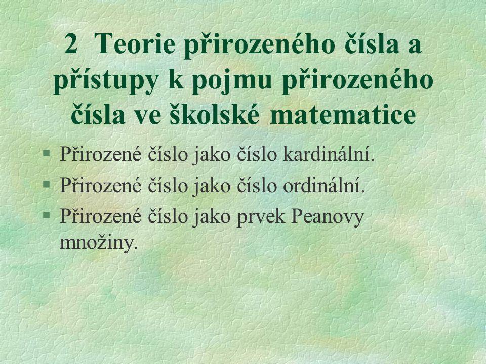 2 Teorie přirozeného čísla a přístupy k pojmu přirozeného čísla ve školské matematice §Přirozené číslo jako číslo kardinální. §Přirozené číslo jako čí