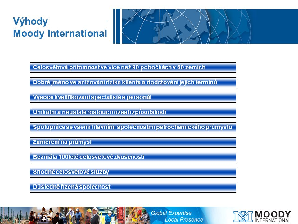 Celosvětová přítomnost ve více než 80 pobočkách v 60 zemích Dobré jméno ve snižování rizika klienta a dodržování jejich termínů Vysoce kvalifikovaní specialisté a personál Unikátní a neustále rostoucí rozsah způsobilosti Spolupráce se všemi hlavními společnostmi petrochemického průmyslu Zaměření na průmysl Bezmála 100leté celosvětové zkušenosti Shodné celosvětové služby Důsledně řízená společnost Výhody Moody International