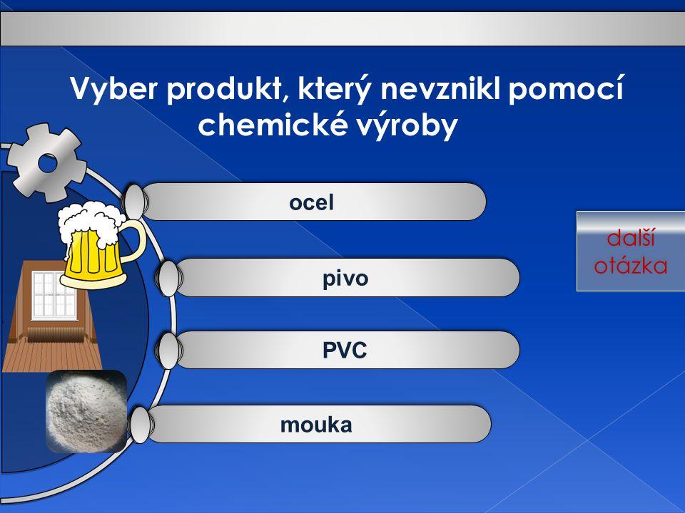 mouka PVC pivo ocel Vyber produkt, který nevznikl pomocí chemické výroby další otázka další otázka