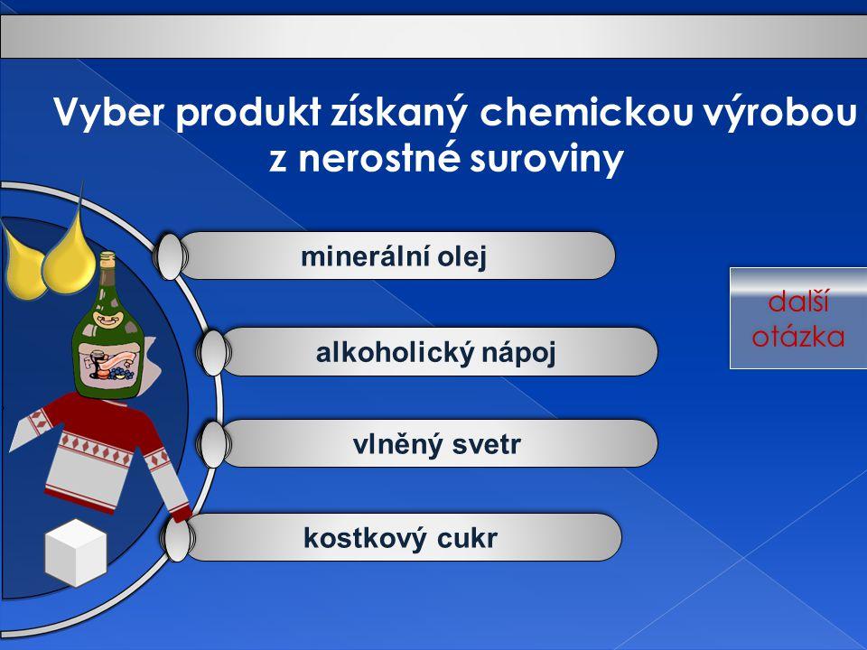 kostkový cukr vlněný svetr alkoholický nápoj minerální olej Vyber produkt získaný chemickou výrobou z nerostné suroviny další otázka další otázka