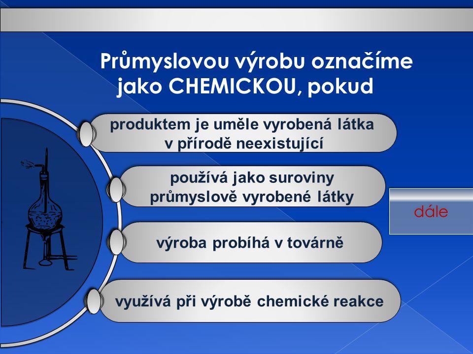využívá při výrobě chemické reakce výroba probíhá v továrně používá jako suroviny průmyslově vyrobené látky používá jako suroviny průmyslově vyrobené látky produktem je uměle vyrobená látka v přírodě neexistující produktem je uměle vyrobená látka v přírodě neexistující Průmyslovou výrobu označíme jako CHEMICKOU, pokud dále
