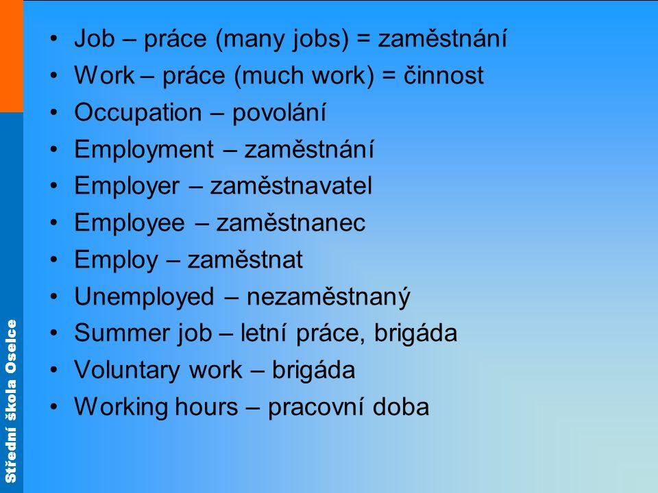 Střední škola Oselce Job – práce (many jobs) = zaměstnání Work – práce (much work) = činnost Occupation – povolání Employment – zaměstnání Employer – zaměstnavatel Employee – zaměstnanec Employ – zaměstnat Unemployed – nezaměstnaný Summer job – letní práce, brigáda Voluntary work – brigáda Working hours – pracovní doba
