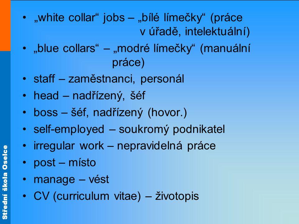 """Střední škola Oselce """"white collar jobs – """"bílé límečky (práce v úřadě, intelektuální) """"blue collars – """"modré límečky (manuální práce) staff – zaměstnanci, personál head – nadřízený, šéf boss – šéf, nadřízený (hovor.) self-employed – soukromý podnikatel irregular work – nepravidelná práce post – místo manage – vést CV (curriculum vitae) – životopis"""