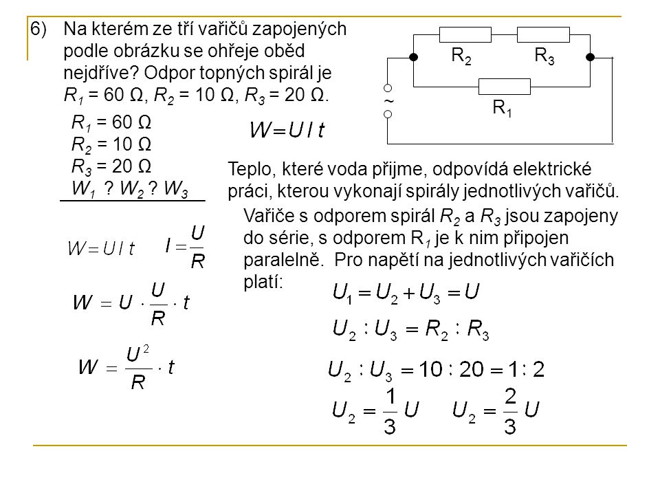 6)Na kterém ze tří vařičů zapojených podle obrázku se ohřeje oběd nejdříve? Odpor topných spirál je R 1 = 60 Ω, R 2 = 10 Ω, R 3 = 20 Ω. ~ R2R2 R3R3 R1