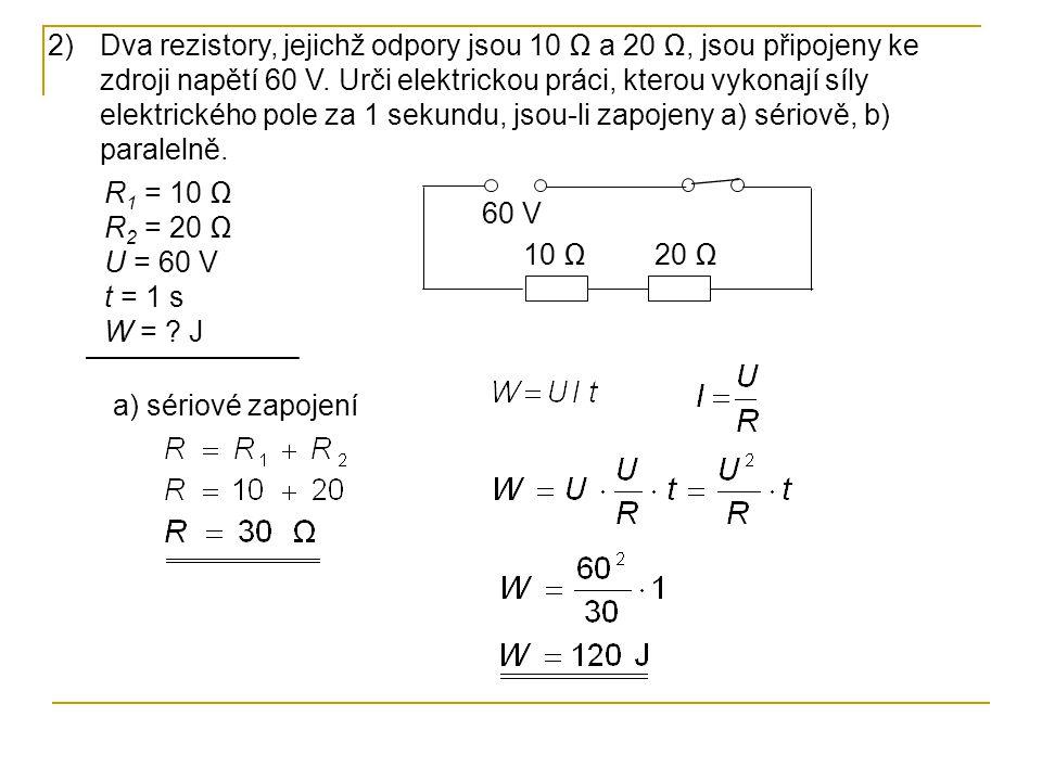 2)Dva rezistory, jejichž odpory jsou 10 Ω a 20 Ω, jsou připojeny ke zdroji napětí 60 V. Urči elektrickou práci, kterou vykonají síly elektrického pole