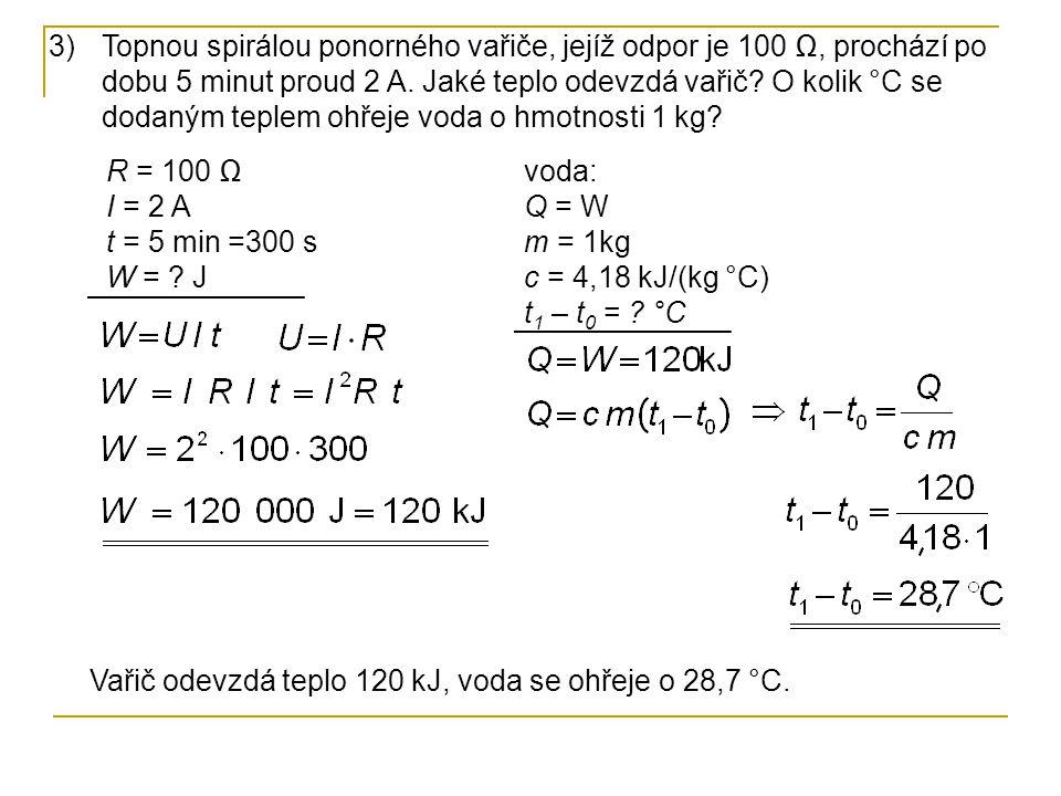 3)Topnou spirálou ponorného vařiče, jejíž odpor je 100 Ω, prochází po dobu 5 minut proud 2 A. Jaké teplo odevzdá vařič? O kolik °C se dodaným teplem o