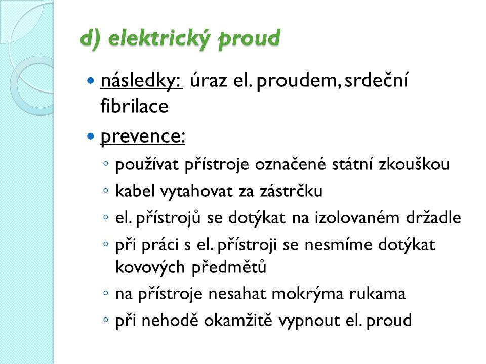 d) elektrický proud následky: úraz el. proudem, srdeční fibrilace prevence: ◦ používat přístroje označené státní zkouškou ◦ kabel vytahovat za zástrčk
