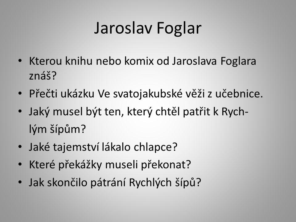 Jaroslav Foglar Kterou knihu nebo komix od Jaroslava Foglara znáš? Přečti ukázku Ve svatojakubské věži z učebnice. Jaký musel být ten, který chtěl pat