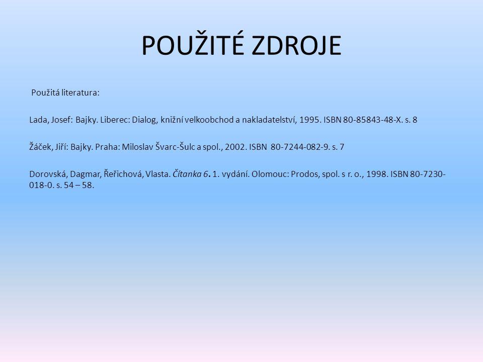 POUŽITÉ ZDROJE Použitá literatura: Lada, Josef: Bajky. Liberec: Dialog, knižní velkoobchod a nakladatelství, 1995. ISBN 80-85843-48-X. s. 8 Žáček, Jiř