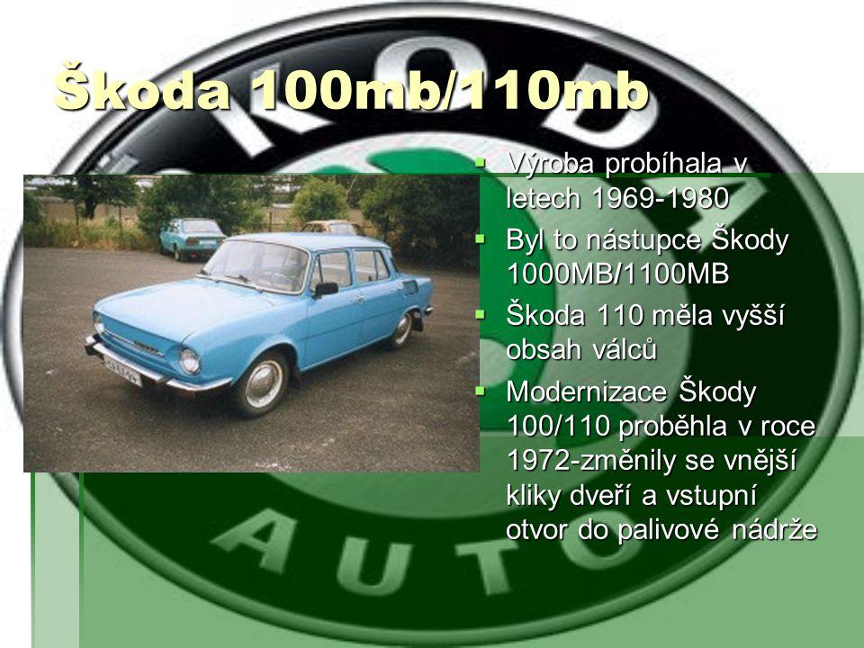 Škoda 100mb/110mb  Výroba probíhala v letech 1969-1980  Byl to nástupce Škody 1000MB/1100MB  Škoda 110 měla vyšší obsah válců  Modernizace Škody 1