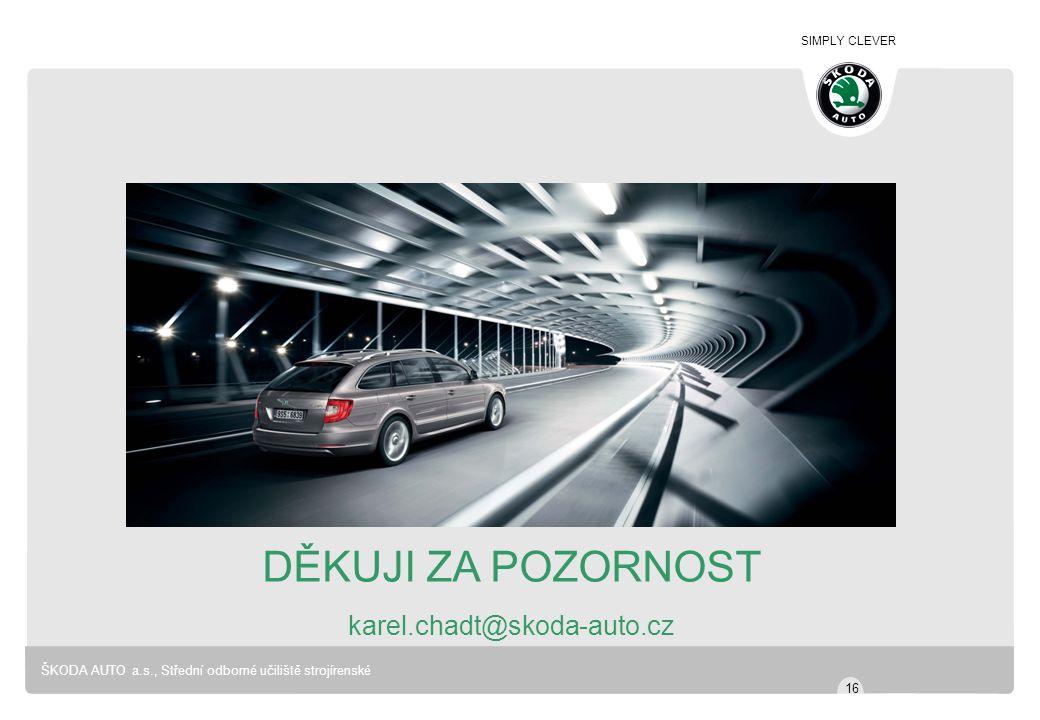 SIMPLY CLEVER ŠKODA AUTO a.s., Střední odborné učiliště strojírenské DĚKUJI ZA POZORNOST karel.chadt@skoda-auto.cz 16