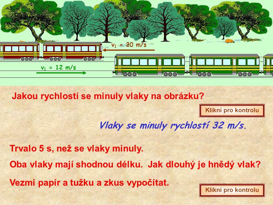 v 1 = 20 m/s v 1 = 12 m/s Jakou rychlostí se minuly vlaky na obrázku? Klikni pro kontrolu Vlaky se minuly rychlostí 32 m/s. Trvalo 5 s, než se vlaky m