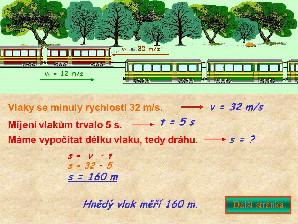 v 1 = 20 m/s v 1 = 12 m/s Vlaky se minuly rychlostí 32 m/s. Další stránka s = v t s = 32 5 s = 160 m s = ? Máme vypočítat délku vlaku, tedy dráhu. t =