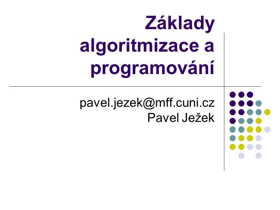 Základy algoritmizace a programování pavel.jezek@mff.cuni.cz Pavel Ježek