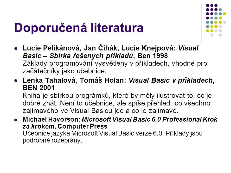 Doporučená literatura Lucie Pelikánová, Jan Čihák, Lucie Knejpová: Visual Basic – Sbírka řešených příkladů, Ben 1998 Základy programování vysvětleny v příkladech, vhodné pro začátečníky jako učebnice.