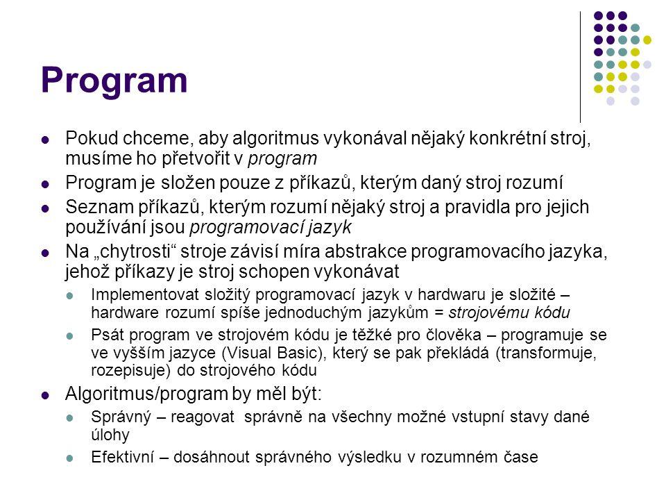 """Program Pokud chceme, aby algoritmus vykonával nějaký konkrétní stroj, musíme ho přetvořit v program Program je složen pouze z příkazů, kterým daný stroj rozumí Seznam příkazů, kterým rozumí nějaký stroj a pravidla pro jejich používání jsou programovací jazyk Na """"chytrosti stroje závisí míra abstrakce programovacího jazyka, jehož příkazy je stroj schopen vykonávat Implementovat složitý programovací jazyk v hardwaru je složité – hardware rozumí spíše jednoduchým jazykům = strojovému kódu Psát program ve strojovém kódu je těžké pro člověka – programuje se ve vyšším jazyce (Visual Basic), který se pak překládá (transformuje, rozepisuje) do strojového kódu Algoritmus/program by měl být: Správný – reagovat správně na všechny možné vstupní stavy dané úlohy Efektivní – dosáhnout správného výsledku v rozumném čase"""