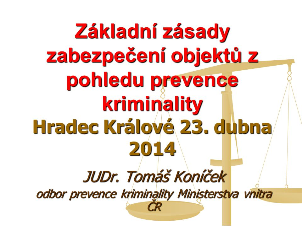 Základní zásady zabezpečení objektů z pohledu prevence kriminality Hradec Králové 23. dubna 2014 JUDr. Tomáš Koníček odbor prevence kriminality Minist