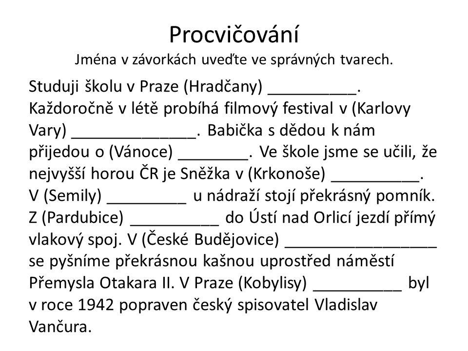Procvičování Jména v závorkách uveďte ve správných tvarech. Studuji školu v Praze (Hradčany) __________. Každoročně v létě probíhá filmový festival v