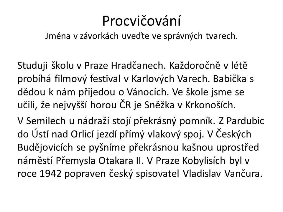 Procvičování Jména v závorkách uveďte ve správných tvarech. Studuji školu v Praze Hradčanech. Každoročně v létě probíhá filmový festival v Karlových V