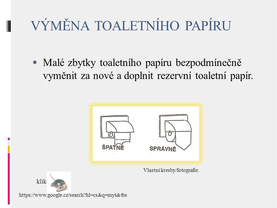 VÝMĚNA TOALETNÍHO PAPÍRU  Malé zbytky toaletního papíru bezpodmínečně vyměnit za nové a doplnit rezervní toaletní papír. klik https://www.google.cz/s