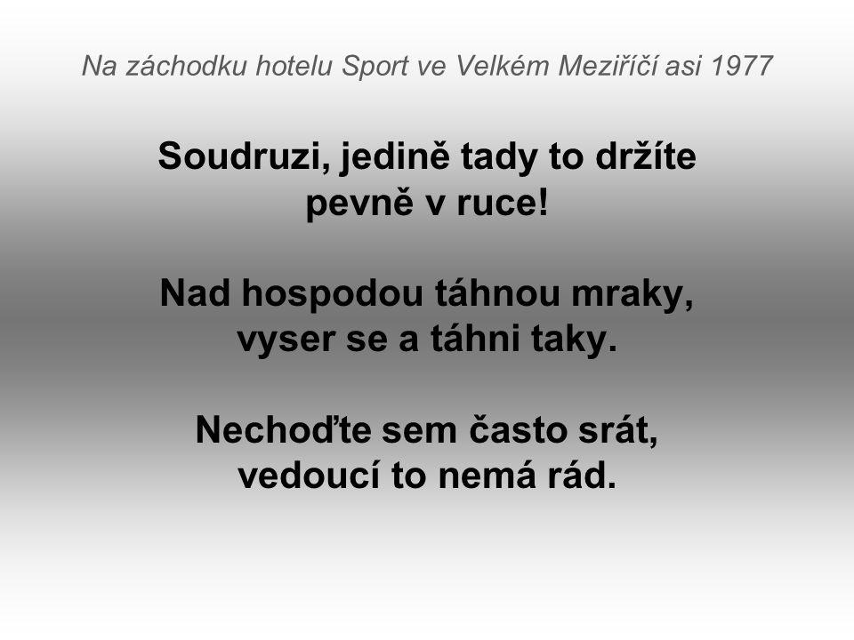 Na záchodku hotelu Sport ve Velkém Meziříčí asi 1977 Soudruzi, jedině tady to držíte pevně v ruce! Nad hospodou táhnou mraky, vyser se a táhni taky. N