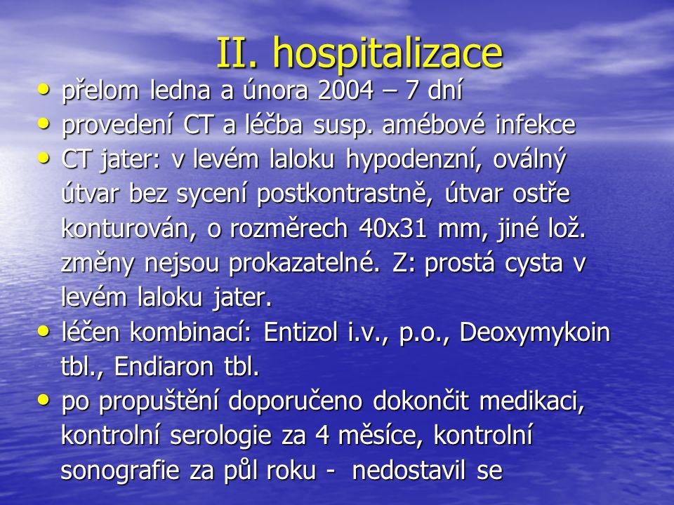 II. hospitalizace přelom ledna a února 2004 – 7 dní přelom ledna a února 2004 – 7 dní provedení CT a léčba susp. amébové infekce provedení CT a léčba