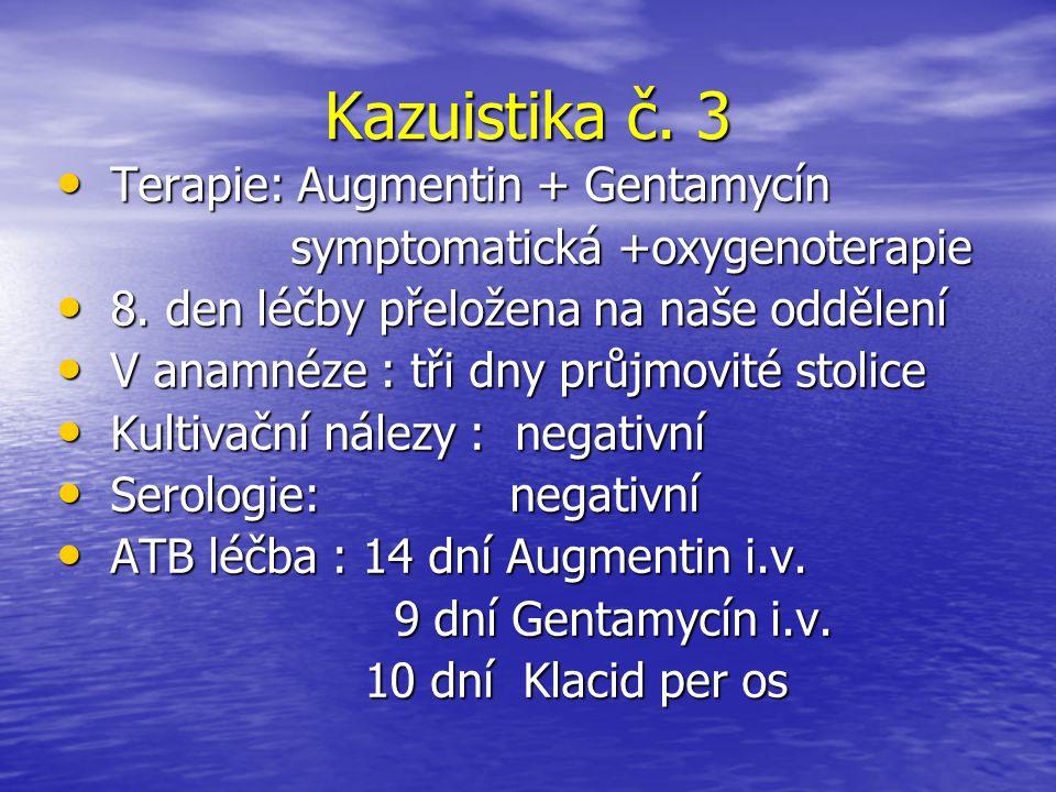 Kazuistika č. 3 Terapie: Augmentin + Gentamycín Terapie: Augmentin + Gentamycín symptomatická +oxygenoterapie symptomatická +oxygenoterapie 8. den léč