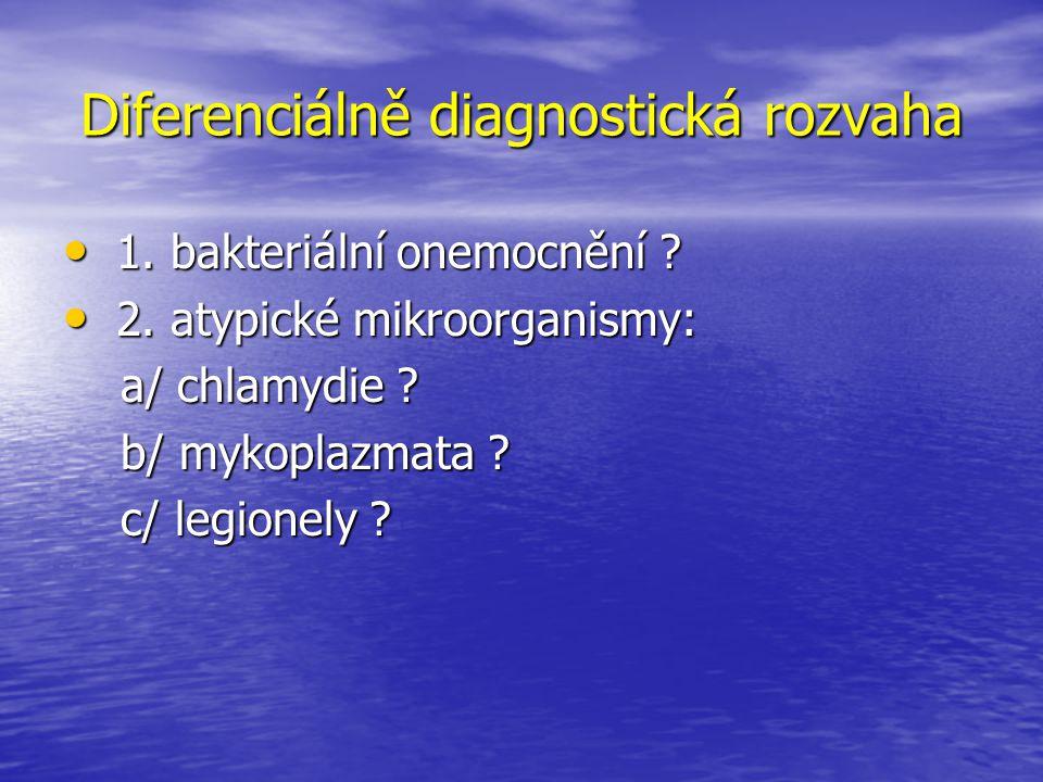 Diferenciálně diagnostická rozvaha 1. bakteriální onemocnění ? 1. bakteriální onemocnění ? 2. atypické mikroorganismy: 2. atypické mikroorganismy: a/