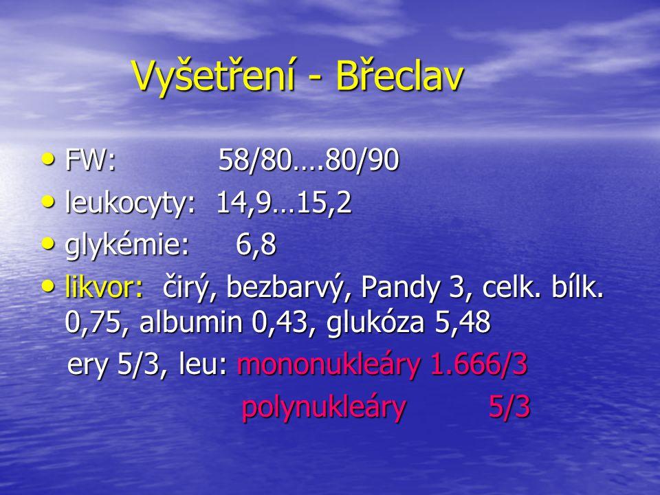 Vyšetření - Břeclav FW: 58/80….80/90 FW: 58/80….80/90 leukocyty: 14,9…15,2 leukocyty: 14,9…15,2 glykémie: 6,8 glykémie: 6,8 likvor: čirý, bezbarvý, Pa