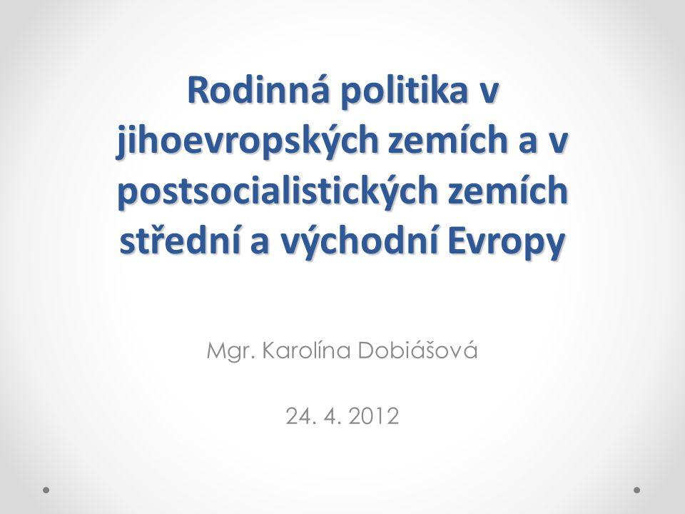 Rodinná politika v jihoevropských zemích a v postsocialistických zemích střední a východní Evropy Mgr. Karolína Dobiášová 24. 4. 2012