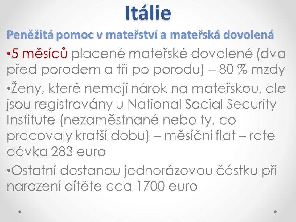 Itálie Peněžitá pomoc v mateřství a mateřská dovolená 5 měsíců placené mateřské dovolené (dva před porodem a tři po porodu) – 80 % mzdy Ženy, které ne