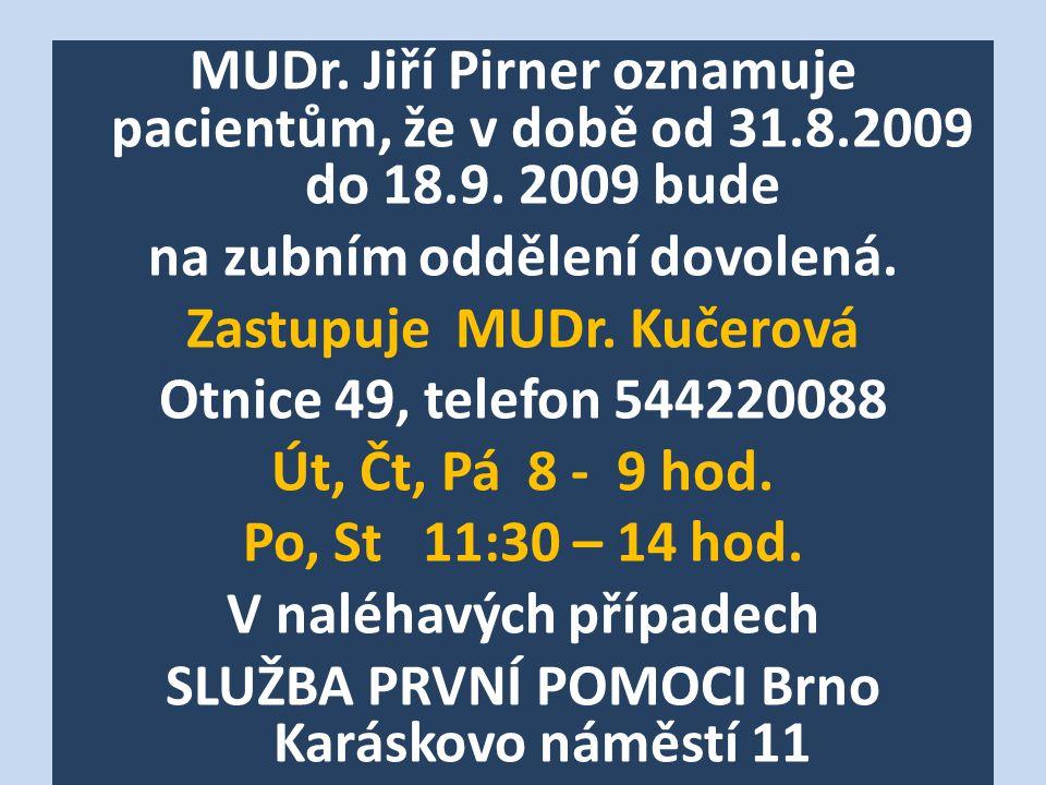 MUDr. Jiří Pirner oznamuje pacientům, že v době od 31.8.2009 do 18.9. 2009 bude na zubním oddělení dovolená. Zastupuje MUDr. Kučerová Otnice 49, telef