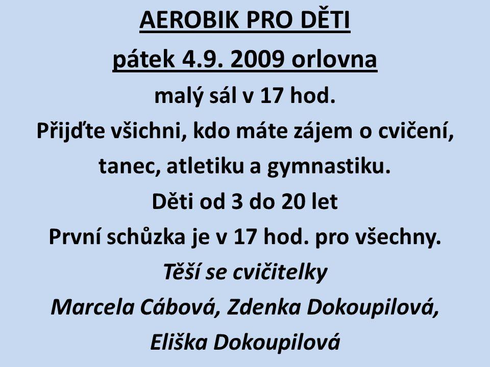 AEROBIK PRO DĚTI pátek 4.9. 2009 orlovna malý sál v 17 hod. Přijďte všichni, kdo máte zájem o cvičení, tanec, atletiku a gymnastiku. Děti od 3 do 20 l